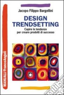 Design trendsetting. Capire le tendenze per creare prodotti di successo libro di Bargellini Jacopo F.