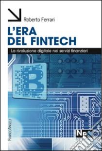 L'era del Fintech. La rivoluzione digitale nei servizi finanziari libro di Ferrari Roberto