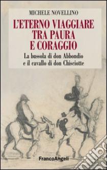 L'eterno viaggiare tra paura e coraggio. La bussola di Don Abbondio e il cavallo di Don Chisciotte libro di Novellino Michele