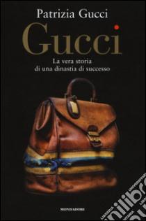 Gucci. La vera storia di una dinastia di successo libro di Gucci Patrizia