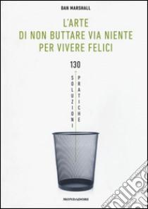 L'arte di non buttare via niente per vivere felici. 130 soluzioni pratiche libro di Marshall Dan