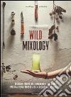 Wild mixology. Tecniche innovative e ingredienti selvatici per una nuova filosofia di miscelazione dei cocktail libro