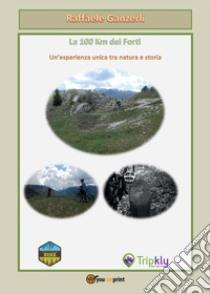 La 100 km dei forti. Un'esperienza unica tra natura e storia libro di Ganzerli Raffaele