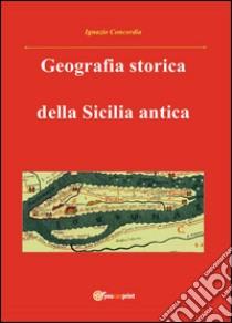 Geografia storica della Sicilia antica. Da Tucidide a Stefano Bizantino libro di Concordia Ignazio