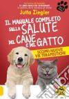 Il manuale completo sulla salute del cane e del gatto libro