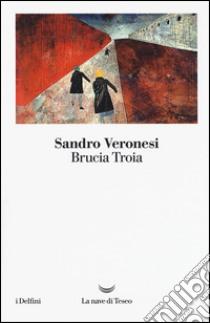 Brucia Troia libro di Veronesi Sandro