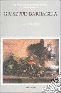 Giuseppe Barbaglia. La pittura lombarda del secondo Ottocento. Itinerario artistico di Giuseppe Barbaglia libro di Stella Raffaele
