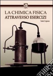 La chimica fisica attraverso esercizi libro di Capasso Sante