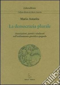 La democrazia plurale. Associazioni, partiti e sindacati nell'ordinamento giuridico spagnolo libro di Astarita Mario