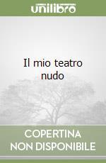 Il mio teatro nudo libro di Pomodoro Teresa