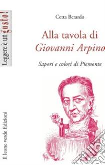 Alla tavola di Giovanni Arpino. Sapori e colori del Piemonte libro di Berardo Cetta