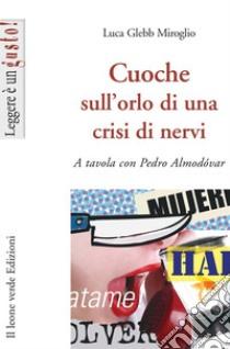 Cuoche sull'orlo di una crisi di nervi. A tavola con Pedro Almodóvar libro di Glebb Miroglio Luca