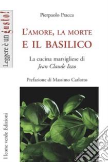 L'Amore, la morte e il basilico. La cucina marsigliese di Jean-Claude Izzo libro di Pracca Pierpaolo