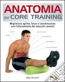 Anatomia del core training. Migliorare agilità, forza e coordinazione con l'allenamento dei muscoli centrali libro di Ellsworth Abby