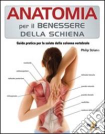 Anatomia per il benessere della schiena. Guida pratica per la salute della colonna vertebrale libro di Striano Philip