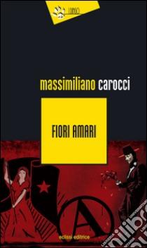 Fiori amari libro di Carocci Massimiliano