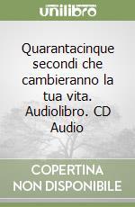 Quarantacinque secondi che cambieranno la tua vita. Audiolibro. CD Audio  di Failla Don