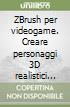 ZBrush per videogame. Creare personaggi 3D realistici da animare. Con DVD