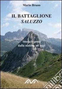 Il battaglione Saluzzo. Storia e gesta dalla nascita ad oggi libro di Bruno Mario