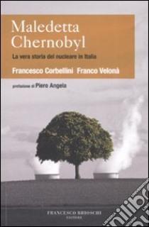 Maledetta Chernobyl! La vera storia del nucleare in Italia libro di Corbellini Francesco - Velonà Franco