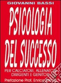 Psicologia del successo. Per calciatori, allenatori, dirigenti e genitori libro di Bassi Giovanni