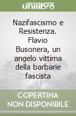 Nazifascismo e Resistenza. Flavio Busonera, un angelo vittima della barbarie fascista libro di Dore Carlo