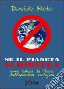 Se il pianeta si ribella. Come salvare la Terra dall'apocalisse ecologica libro di Rota Davide