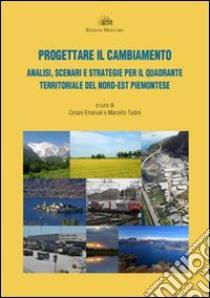 Progettare il cambiamento. Analisi, scenari e strategie per il quadrante territoriale del nord-est piemontese libro di Emanule C. (cur.); Tadini M. (cur.)