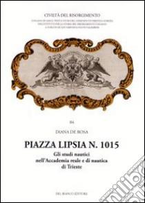 Piazza Lipsia n. 1015. Gli studi nautici nell'Accademia reale e di nautica di Trieste libro di De Rosa Diana