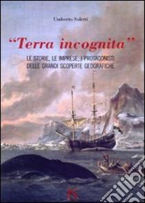«Terra incognita». le storie, le imprese, i protagonisti delle grandi scoperte geografiche libro di Soletti Umberto
