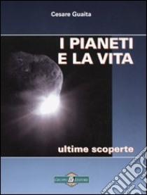 I pianeti e la vita. Ultime scoperte libro di Guaita Cesare