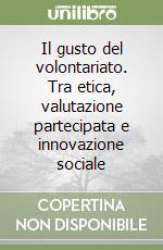 Il gusto del volontariato. Tra etica, valutazione partecipata e innovazione sociale libro di Volterrani Andrea - Tola Paola - Bilotti Andrea