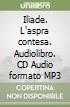 Iliade. L'aspra contesa. Audiolibro. CD Audio formato MP3 libro