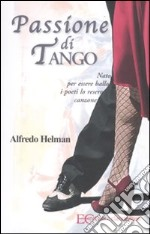 Passione di tango. Nato per essere ballo i poeti lo resero canzone libro di Helman Alfredo