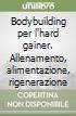 Bodybuilding per l'hard gainer. Allenamento, alimentazione, rigenerazione libro