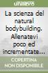 La scienza del natural bodybuilding. Allenatevi poco ed incrementate tanto massa muscolare, salute, autostima e benessere libro