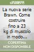 La nuova serie Brawn. Come costruire fino a 23 kg di muscolo in modo naturale (1)