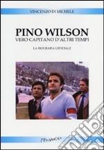 Pino Wilson vero capitano d'altri tempi. La biografia ufficiale libro