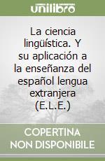 La ciencia lingüística. Y su aplicación a la enseñanza del español lengua extranjera (E.L.E.)