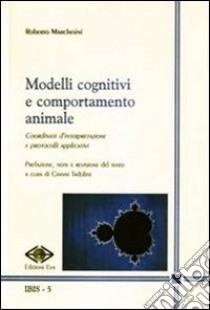 Modelli cognitivi e comportamento animale. Coordinate d'interpretazione e protocolli applicativi libro di Marchesini Roberto