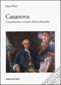 Casanova. L'eroe libertino e il teatro dell'autobiografia libro di Pieri Piero