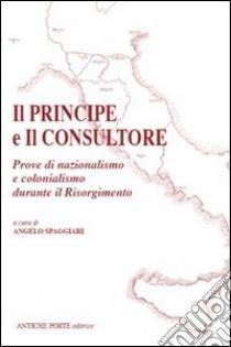 Il principe e il consultore. Prove di nazionalismo e colonialismo durante il Risorgimento libro