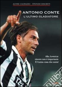 Antonio Conte, l'ultimo gladiatore. Alla Juventus vincere non è importante è l'unica cosa che conta! libro di Cagnazzo Alvise; Discreti Stefano