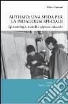 Autismo. Una sfida per la pedagogia speciale. Epistemologia, metodi e approcci educativi libro