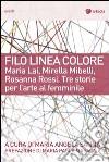 Filo linea colore. Maria Lai, Mirella Mibelli, Rosanna Rossi. Tre storie per l'arte al femminile