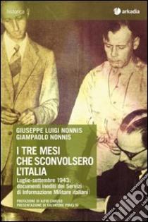 I tre mesi che sconvolsero l'Italia. Luglio-settembre 1943: documenti inediti dei servizi di informazione militare italiani. Con CD-ROM libro di Nonnis Giuseppe L. - Nonnis Giampaolo