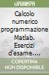 Calcolo numerico programmazione Matlab. Esercizi d'esame. Testi e soluzioni libro