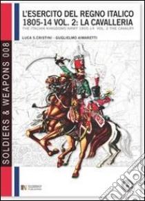 L'esercito del regno italico (1805-1814). Ediz italiana e inglese. Ediz. bilingue. Vol. 2: La cavalleria libro di Cristini Luca S.; Aimaretti Guglielmo