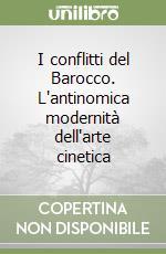I conflitti del Barocco. L'antinomica modernità dell'arte cinetica libro di Delli Santi Gaetano
