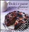 Dolci e pane senza glutine. Delizie dal forno per chi non tollera il glutine libro